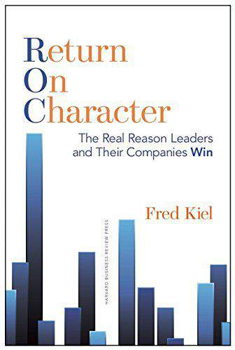 Return on Character The Real Reason Leaders and Their Companies Win