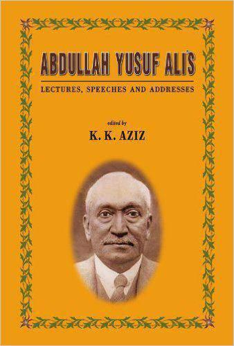 Abdullah Yusuf Alis: Lectures Speeches and Addresses -