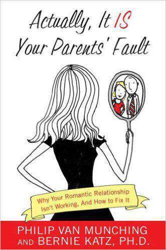 Actually it is Your Parents Fault: Why Your Romantic Relationship Isnt Working and How to Fix it