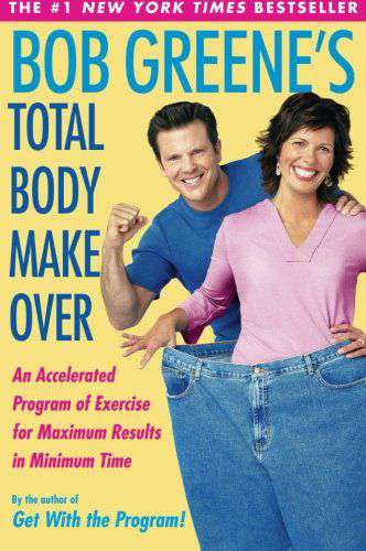 Bob Greenes Total Body Makeover: An Accelerated Program of Exercise and Nutrition for Maximum Results in Minimum Time