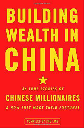 Building Wealth In China 36 True Stories Of Chinese Millionres And How They Made Their Fortunes