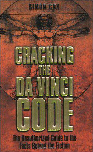 Cracking the Da Vinci Code: The Unauthorized Guide to the Facts Behind Dan Browns Bestselling Novel: The Unauthorized Guide to the Facts Behind the Fiction