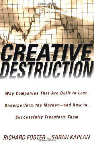 Creative Destruction: Why Companies That Are Built to Last Underperform the MarketAnd How to Successfully Transform Them