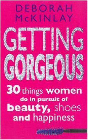 Getting Gorgeous: 30 Things Women Do in Pursuit of Beauty Shoes and Happiness