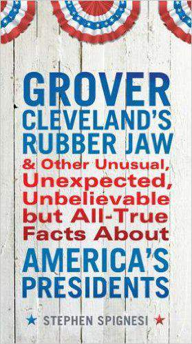 Grover Clevelands Rubber Jaw And Other Unusual Unexpected Unbelievable But All True Facts About Americas Presidents