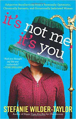 Its Not Me Its You: Subjective Recollections from a Terminally Optomistic Chronically Sarcastic and Occasionally Inebriated Woman