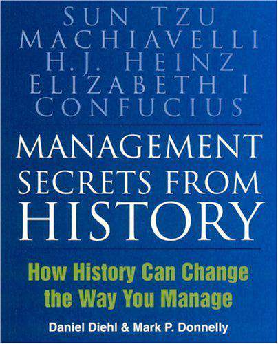 Management Secrets from History: How History Can Change the Way You Manage: Historical Wisdom for Modern Business