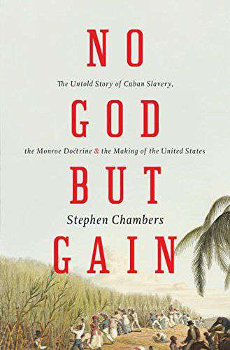 No God But GainThe Untold Story of Cuban Slaverythe Monroe Doctrineand the Making of the United States