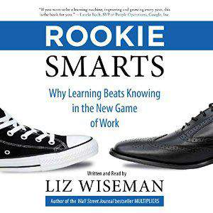 Rookie Smarts Why Learning Beats Knowing in the  Game of Work