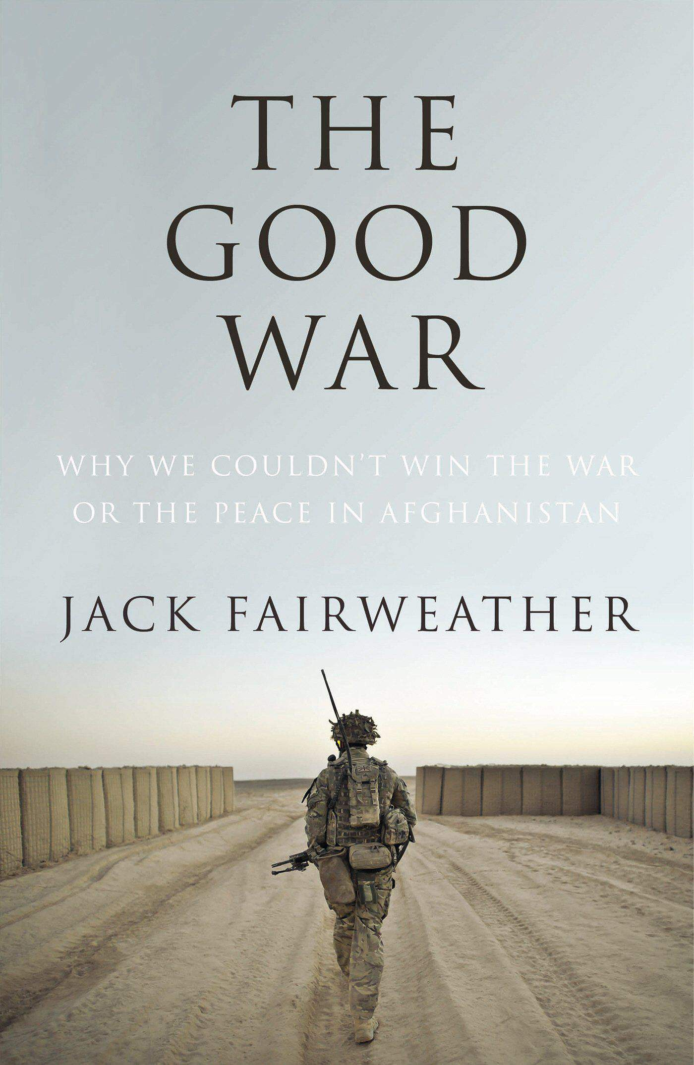 The Good War Why We Couldnt Win the War or the Peace in Afghanistan