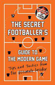 The Secret Footballers Guide to the Modern Game Tips and Tactics from the Ultimate Insider