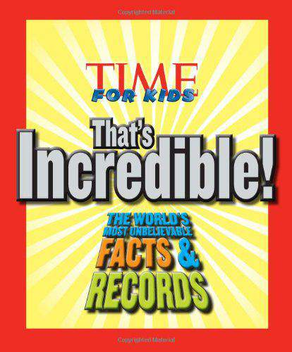 TIME For Kids Thats Incredible! The Worlds Most Unbelievable Facts and Records!