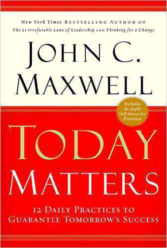 Today Matters 12 Daily Practices to Guarantee Tomorrows Success