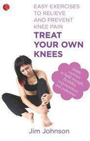Treat Your Own Knees Easy Exercises to Relieve and Prevent Knee Pain