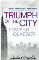 Triumph of the City: How Our Greatest Invention Makes Us Richer Smarter Greener Healthier and Happier