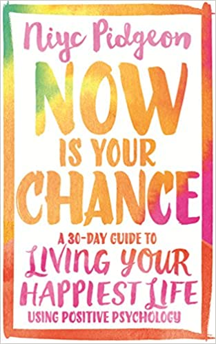 Now Is Your Chance: A 30-Day Guide to Living Your Happiest Life Using Positive Psychology Paperback