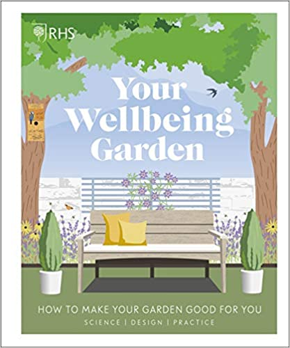 RHS Your Wellbeing Garden: How to Make Your Garden Good for You - Science, Design, Practice - (HB)