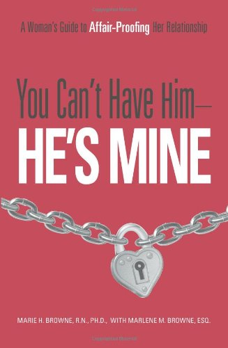 You Can't Have Him-He's Mine: A Woman's Guide to Affair-Proofing Her Relationship: A Woman's Guide to Affair-Proofing Any Relationship