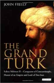 The Grand Turk Sultan Mehmet II  Conqueror of Constantinople Master of an Empire and Lord of Two Seas