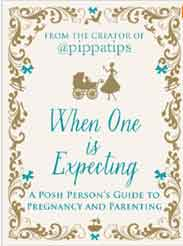 When One is Expecting: A Posh Persons Guide to Pregnancy and Parenting Creators of Pippatips