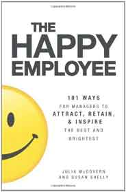 The Happy Employee 101 Ways for Managers to Attract Retain & Inspire the Best and Brightest