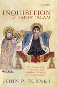 Inquisition in Early Islam: The Competition for Political and Religious Authority in the Abbasid Empire Library of Middle East History
