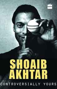 Shoaib Akhtar Controversially Yours An Autobiography