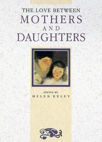 The Love Between Mothers And Daughters A Helen Exley Gift Book