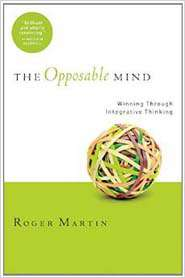 The Opposable Mind Winning Through Integrative Thinking 1st Edition