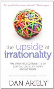 The Upside of Irrationality The Unexpected Benefits of Defying Logic at Work and at Home