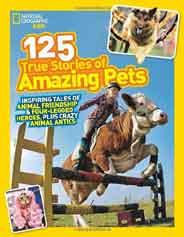 National Geographic Kids 125 True Stories of Amazing Pets Inspiring Tales of Animal Friendship and Fourlegged HeroesPlus Crazy Animal Antics