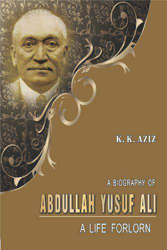 A Biography of Abdullah Yusuf Ali: A Life Forlorn