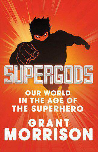 Supergods: Our World in the Age of the Superhero