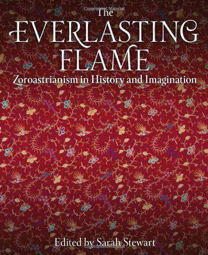 The Everlasting Flame Zoroastrianism in History and Imagination International Library of Historical Studies