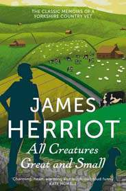 All Creatures Great and Small The classic memoirs of a Yorkshire country vet (James Herriot 1)