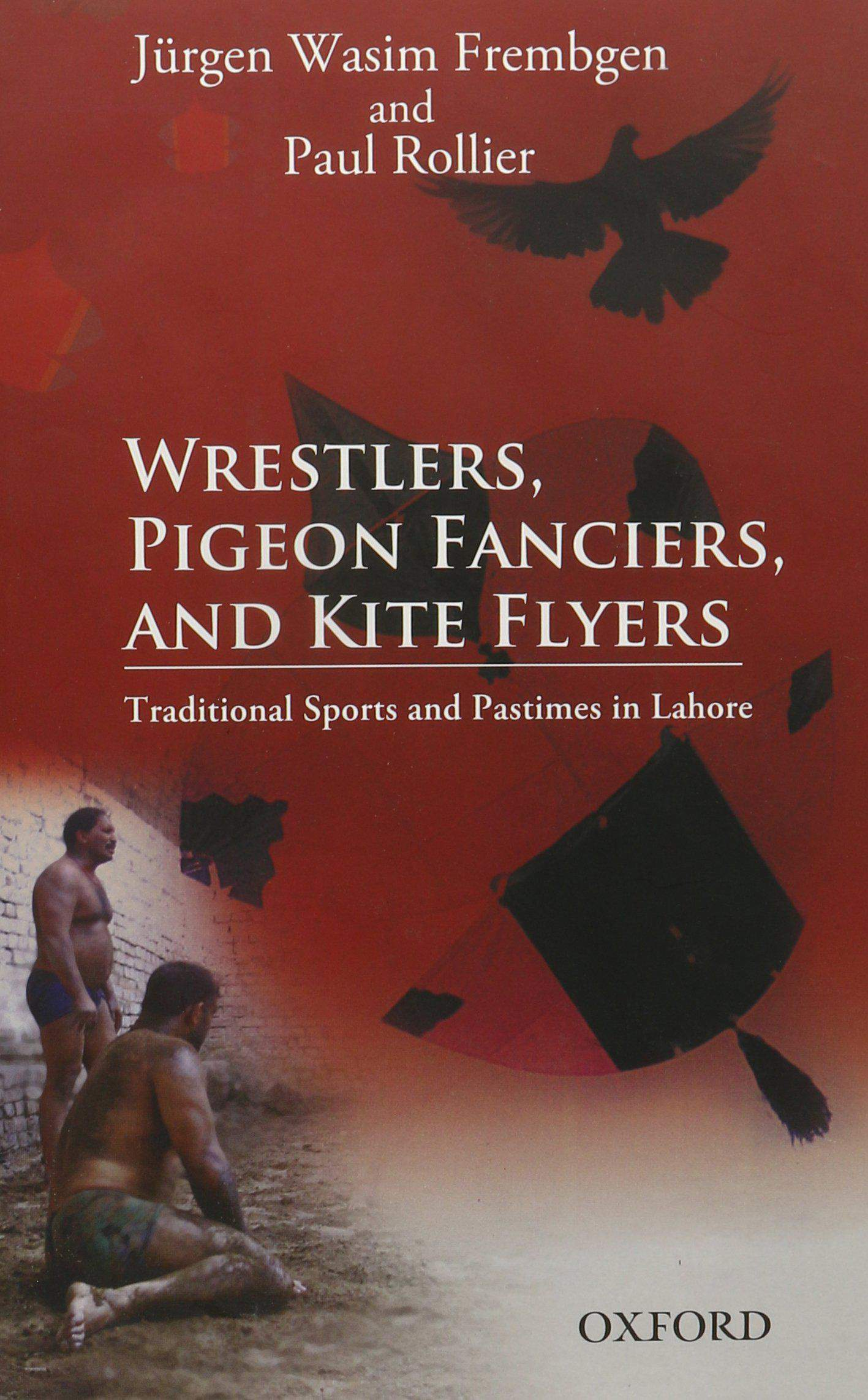 Wrestlers, Pigeon Fanciers, and Kite Flyers Traditional Sports and Pastimes in Lahore