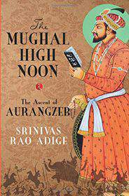 The Mughal High Noon The Ascent of Aurangzeb -