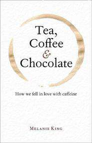 Tea Coffee & Chocolate How We Fell in Love with Caffeine