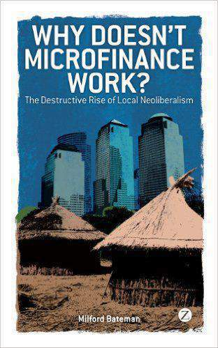 Why Doesnt Microfinance Work?  The Destructive Rise of Local Neoliberalism