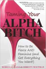 Taming Your Alpha Bitch: How To Be Fierce And Feminine And Get Everything You Want!