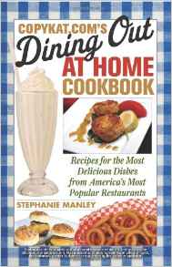CopyKat Coms Dining Out At Home Cookbook Recipes For The Most Delicious Dishes From Americas Most Popular Restaurants