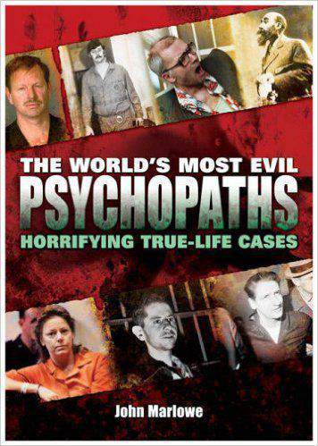 The Worlds Most Evil Psychopaths: Horrifying True life Cases