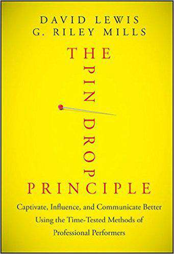 The Pin Drop Principle: Captivate Influence and Communicate Better Using the Time Tested Methods of Professional Performers