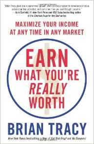 Earn What You are Worth: How To Maximize Your Income At Any Time In Any Market