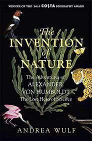 The Invention of Nature The Adventures of Alexander von Humboldt the Lost Hero of Science Costa Winner 2015