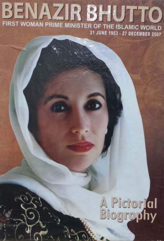 Benazir Bhutto A Pictorial Biography First Woman Prime Minister of the Islamic World 21 Jun153 27 Dec 2007