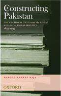 Constructing Pakistan: Foundational Texts and the Rise of Muslim National Identity, 1857- 1947