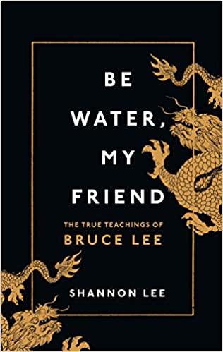 Be Water, My Friend: The True Teachings of Bruce Lee - Hardcover
