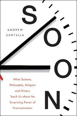 Soon : What Science, Philosophy, Religion and History Teach Us About the Surprising Power of Procrastination - Paperback