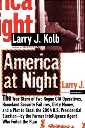 America at Night: The True Story of Two Rogue CIA Operatives, Homeland Security Failures,Dirty Money, and a Plot to Steal the 2004 U.S.